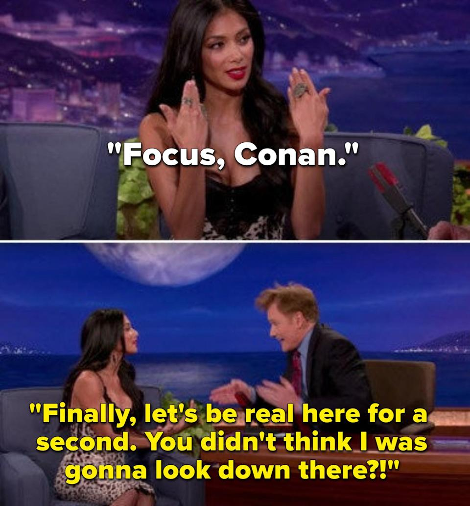 Nicole Scherzinger telling Conan to focus on what she's saying and not her chest