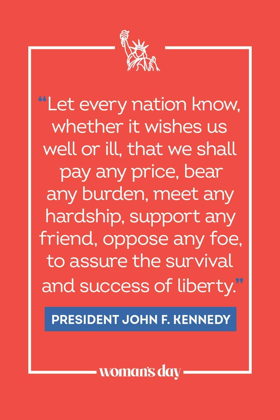 """<p>""""Let every nation know, whether it wishes us well or ill, that we shall pay any price, bear any burden, meet any hardship, support any friend, oppose any foe, to assure the survival and success of liberty."""" </p>"""