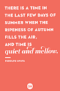<p>There is a time in the last few days of summer when the ripeness of autumn fills the air, and time is quiet and mellow.</p>