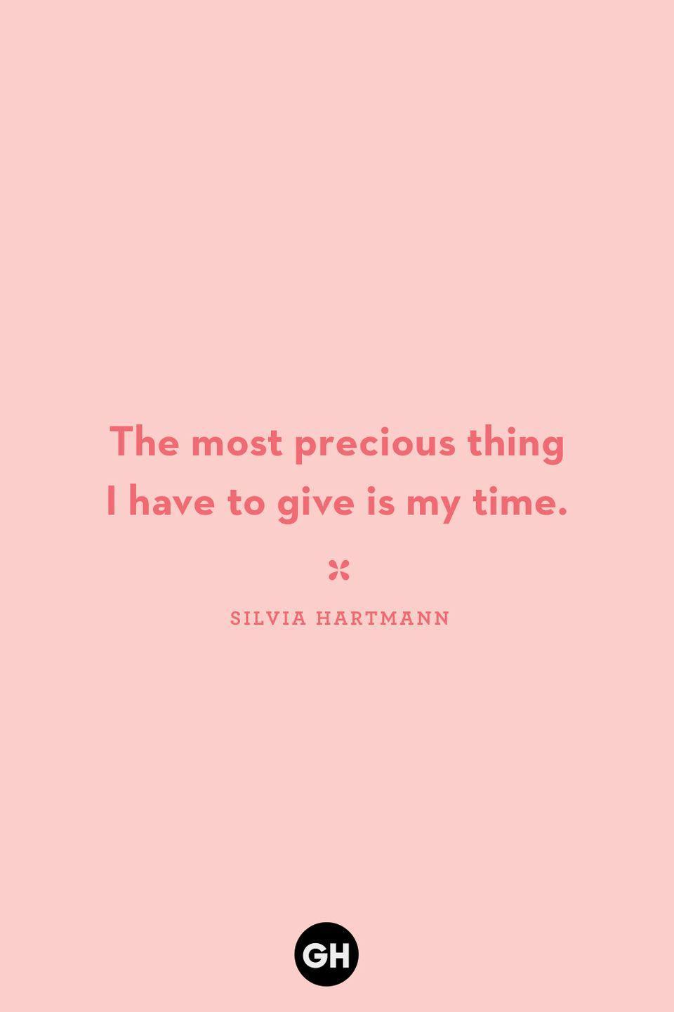 <p>The most precious thing I have to give is my time.</p>