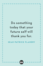 <p>Do something today that your future self will thank you for.</p>