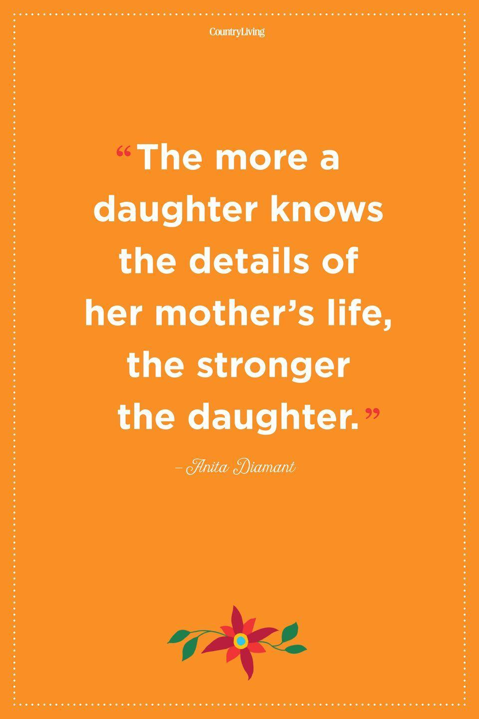 """<p>""""The more a daughter knows the details of her mother's life, the stronger the daughter.""""</p>"""