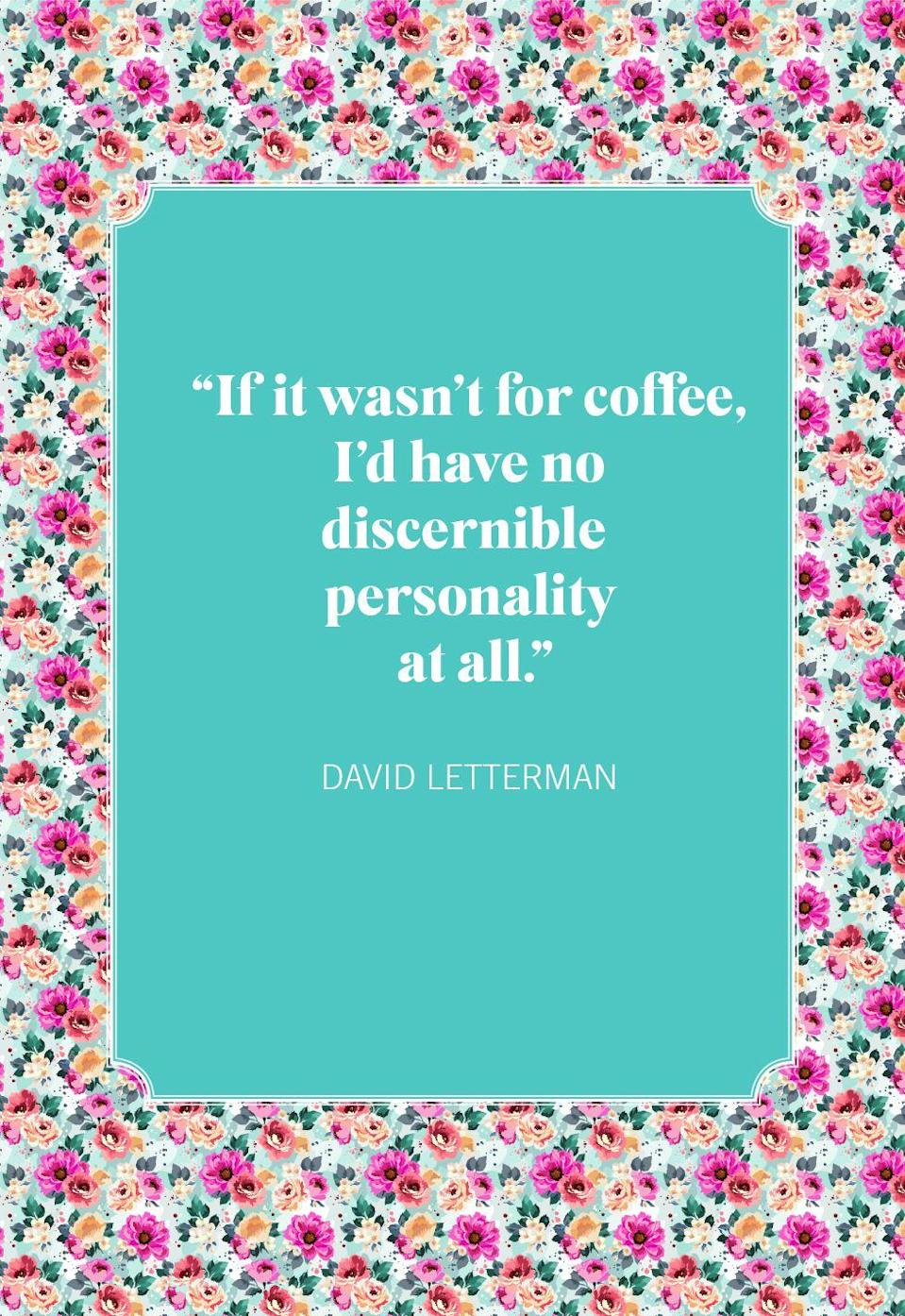 """<p>""""If it wasn't for coffee, I'd have no discernible personality at all.""""</p>"""