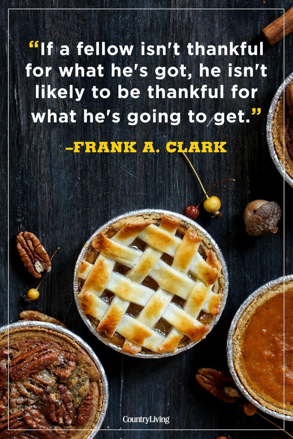 """<p>""""If a fellow isn't thankful for what he's got, he isn't likely to be thankful for what he's going to get.""""</p><p><strong>RELATED:</strong> <a href=""""https://www.countryliving.com/food-drinks/g1368/thanksgiving-pies/"""" rel=""""nofollow noopener"""" target=""""_blank"""" data-ylk=""""slk:The Best Thanksgiving Pie Recipes of All Time"""" class=""""link rapid-noclick-resp"""">The Best Thanksgiving Pie Recipes of All Time</a><br></p>"""