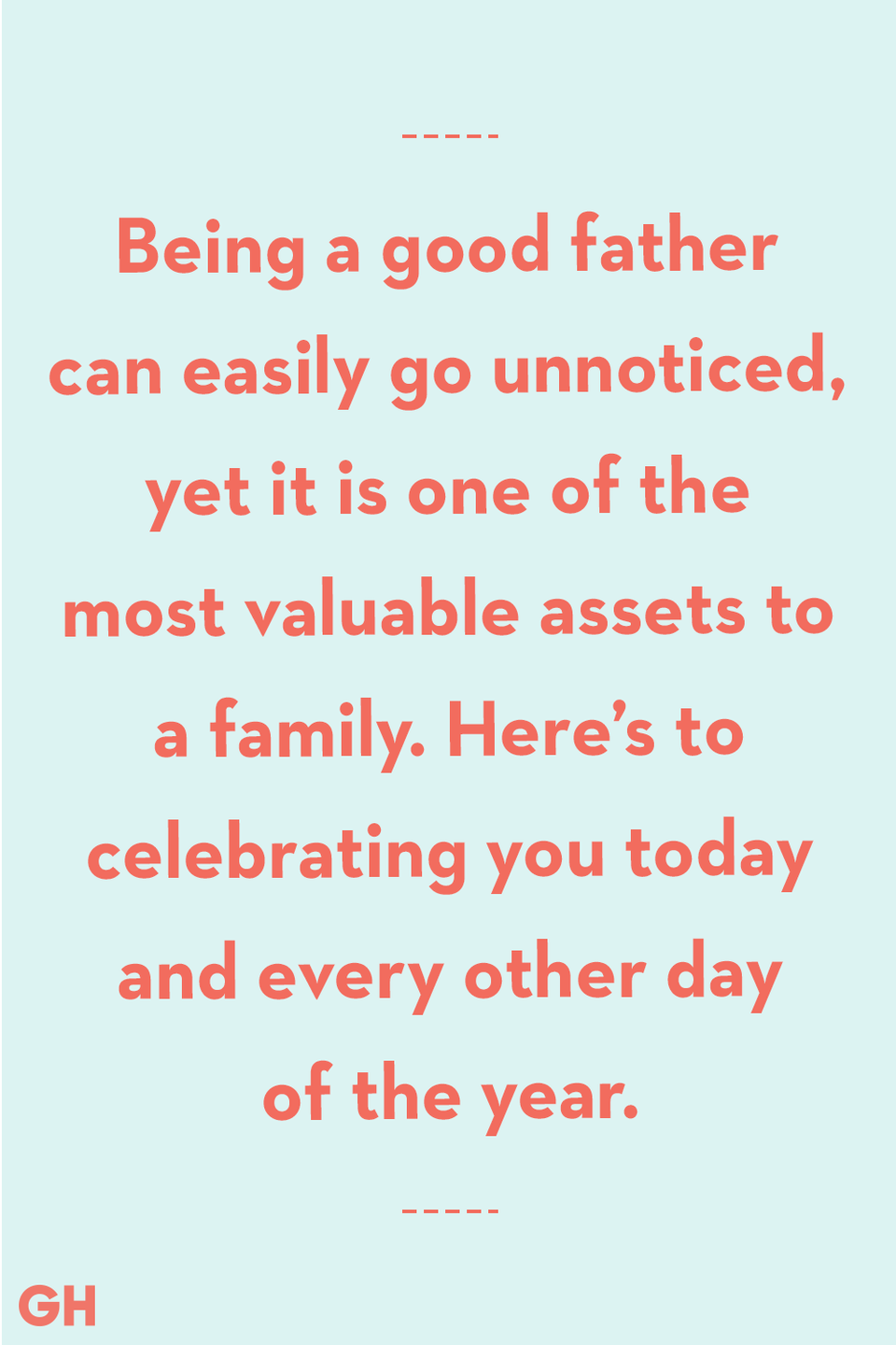 <p>Being a good father can easily go unnoticed, yet it is one of the most valuable assets to a family. Here's to celebrating you today and every other day of the year.</p>