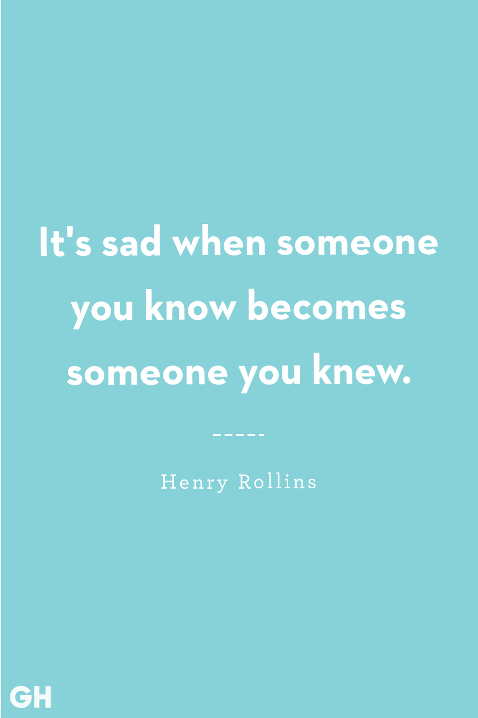 <p>It's sad when someone you know becomes someone you knew.</p>