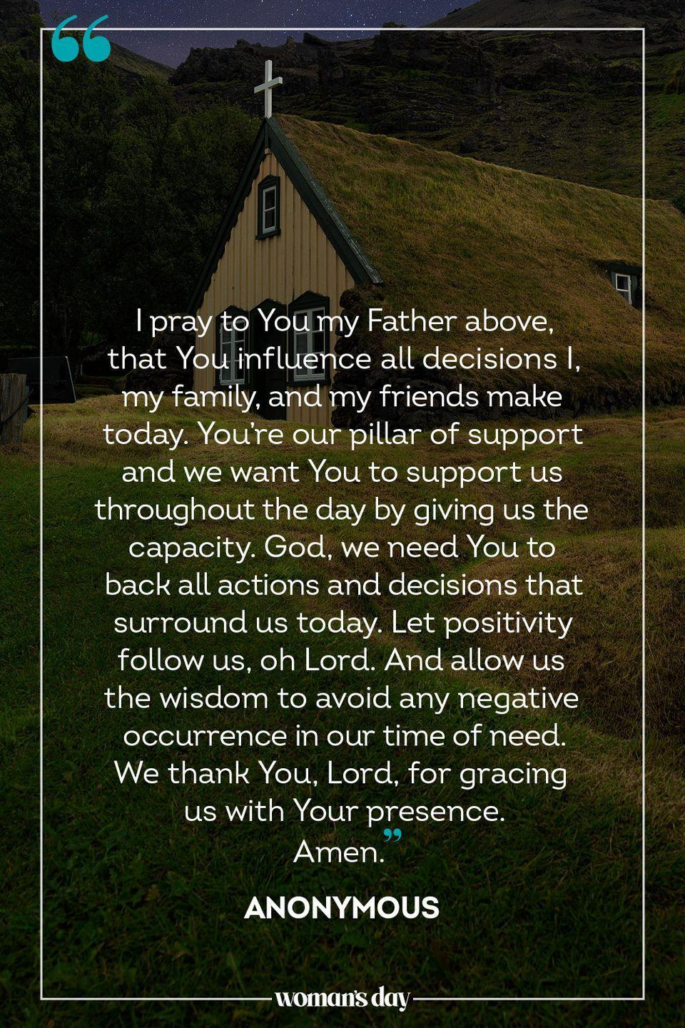 """<p>I pray to You my Father above, that You influence all decisions I, my family, and my friends make today. You're our pillar of support and we want You to support us throughout the day by giving us the capacity. God, we need You to back all actions and decisions that surround us today. Let positivity follow us, oh Lord. And allow us the wisdom to avoid any negative occurrence in our time of need. We thank You, Lord, for gracing us with Your presence. </p><p>Amen.</p><p>— <a href=""""https://www.holylandprayer.com/prayer_for/powerful-prayers-for-today/"""" rel=""""nofollow noopener"""" target=""""_blank"""" data-ylk=""""slk:Anonymous"""" class=""""link rapid-noclick-resp"""">Anonymous</a></p>"""