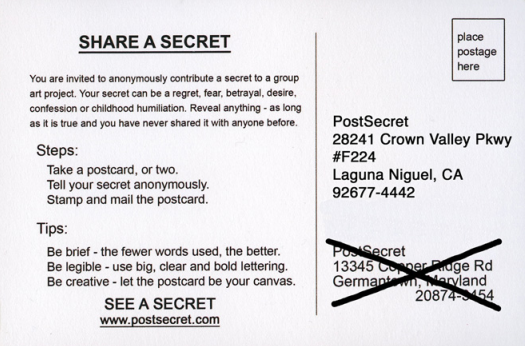 """Share a secret! Anonymously mail a postcard with a very brief message to """"Post Secret. 28241 Crown Valley Parkway. #F224. Laguna Niguel, California. 92677-4442."""