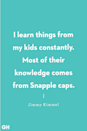 <p>I learn things from my kids constantly. Most of their knowledge comes from Snapple caps.</p>