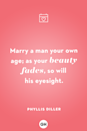 <p>Marry a man your own age; as your beauty fades, so will his eyesight</p>