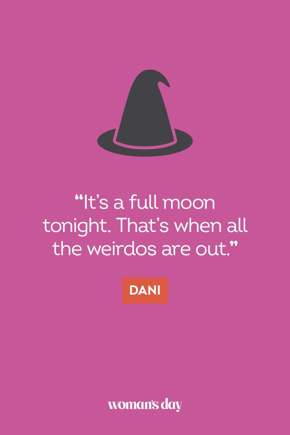 """<p>""""It's a full moon tonight. That's when all the weirdos are out."""" — Dani</p>"""