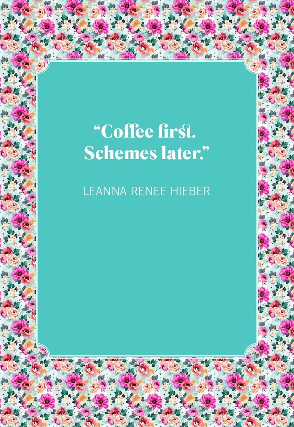 """<p>""""Coffee first. Schemes later.""""</p>"""