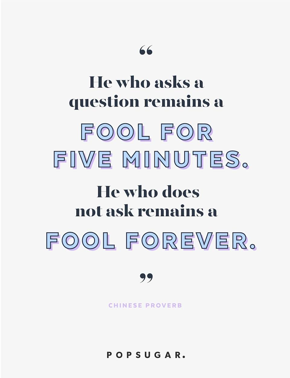 """<p><b>Quote:</b></p> <p>""""He who asks a question remains a fool for five minutes. He who does not ask remains a fool forever.""""</p> <p><strong>Lesson to learn:</strong></p> <p>If you don't ask questions, you're not going to find out what the answer is. Don't be afraid of asking them, because people will appreciate your curiosity.</p>"""