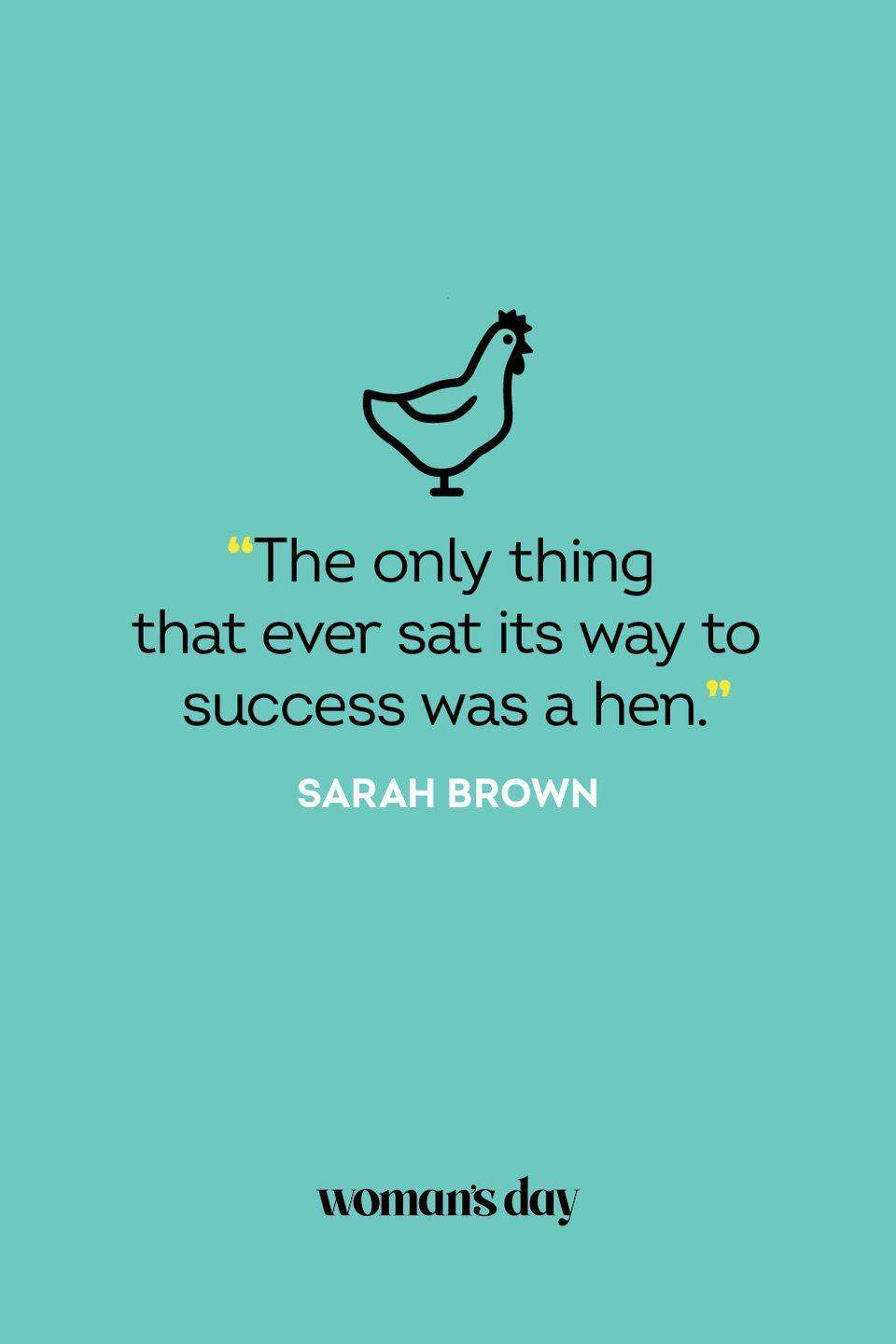 """<p>""""The only thing that ever sat its way to success was a hen.""""</p>"""