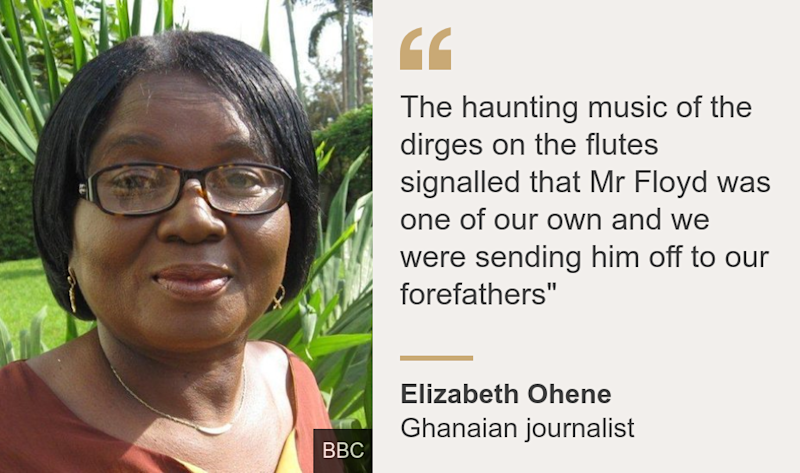"""The haunting music of the dirges on the flutes signalled that Mr Floyd was one of our own and we were sending him off to our forefathers"""", Source: Elizabeth Ohene, Source description: Ghanaian journalist, Image:"
