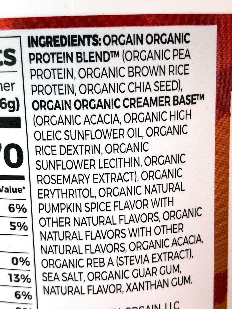 <p>Here are the ingredients: Orgain Organic Protein Blend™ (Organic Pea Protein, Organic Brown Rice Protein, Organic Chia Seed), Orgain Organic Creamer Base™ (Organic Acacia Gum, Organic High Oleic Sunflower Oil, Organic Inulin, Organic Rice Dextrins, Organic Rice Bran Extract, Organic Rosemary Extract), Organic Erythritol, Organic Natural Flavors, Natural Flavor, Sea Salt, Organic Acacia Gum, Organic Guar Gum, Organic Stevia, Xanthan Gum</p> <p>I have a pretty sensitive stomach, especially to sugar, but this is easy for me to digest, as it's sweetened with stevia.</p>