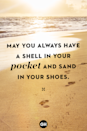 <p>May you always have a shell in your pocket and sand in your shoes.</p>