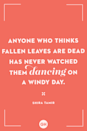 <p>Anyone who thinks fallen leaves are dead has never watched them dancing on a windy day.</p>