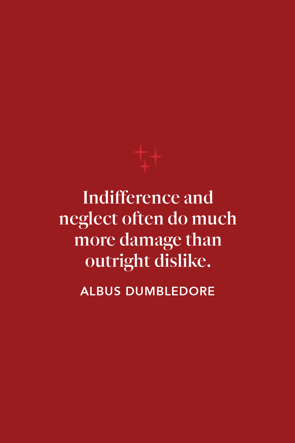 """<p>in chapter 37 of <em>The Order of the Phoenix</em>, Dumbledore says, """"Indifference and neglect often do much more damage than outright dislike.""""</p>"""