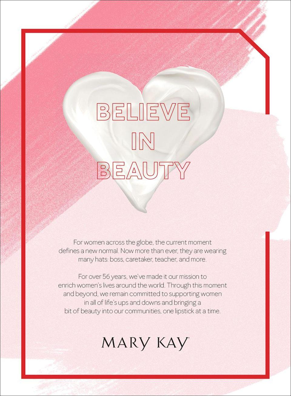 <p>Believe in Beauty.</p><p>For women across the globe, the current moment defines a new normal. Now more than ever, they are wearing many hats: boss, caretaker, teacher, and more.</p><p>For over 56 years, we've made it our mission to enrich women's lives around the world. Through this moment and beyond, we remain committed to supporting women in all of life's ups and downs and bringing a bit of beauty into our communities, one lipstick at a time.</p>