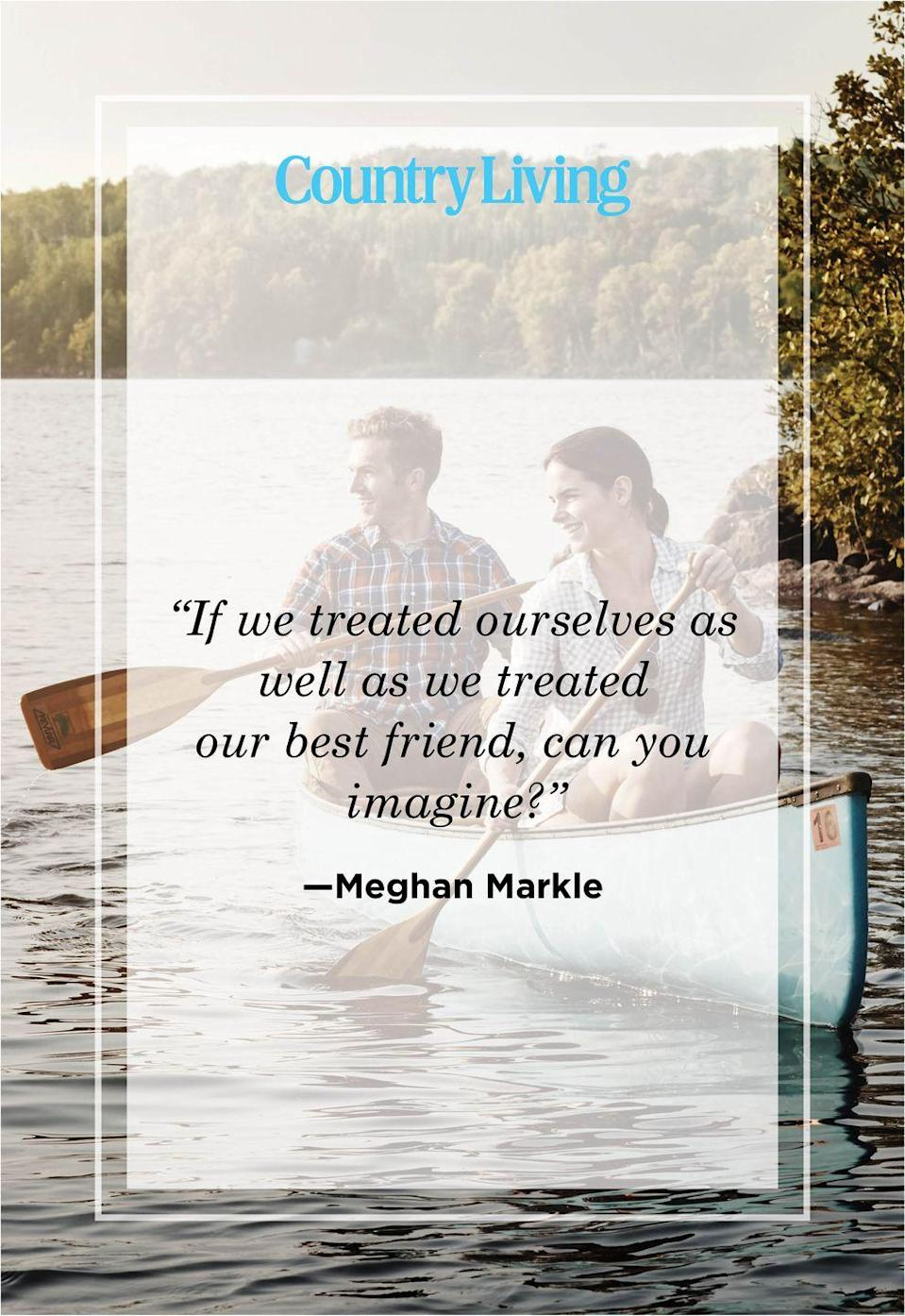 "<p>""If we treated ourselves as well as we treated our best friend, can you imagine?""</p>"