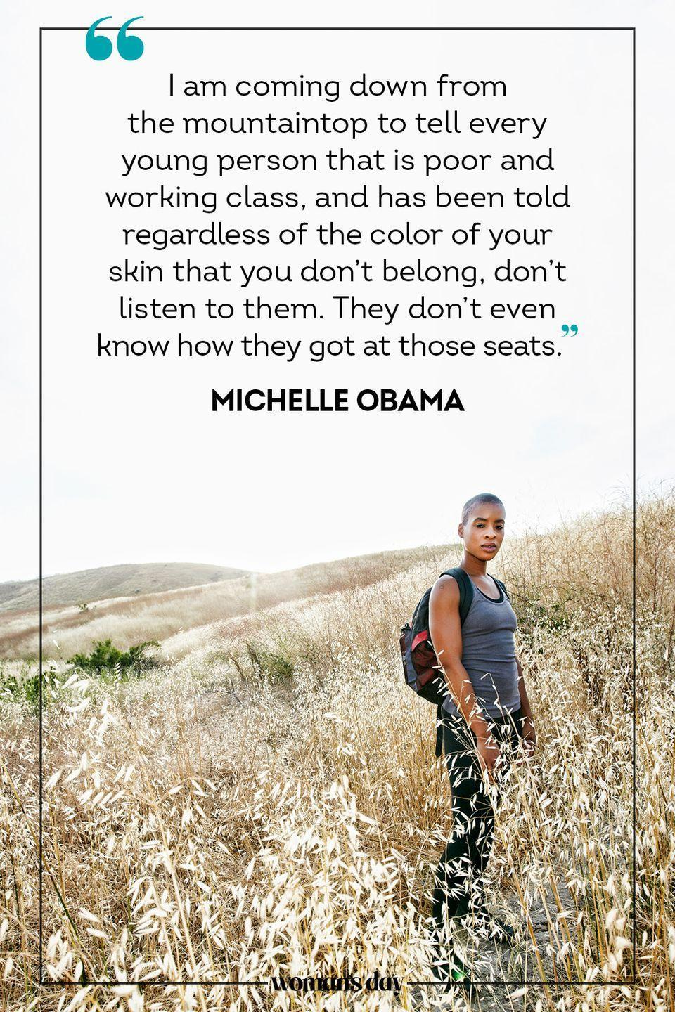 """<p>""""I am coming down from the mountaintop to tell every young person that is poor and working class, and has been told regardless of the color of your skin that you don't belong, don't listen to them. They don't even know how they got at those seats."""" — Michelle Obama</p>"""