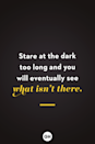 <p>Stare at the dark too long and you will eventually see what isn't there. </p>