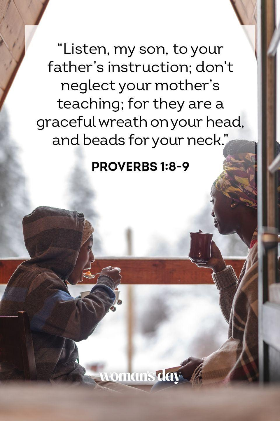 "<p>""Listen, my son, to your father's instruction; don't neglect your mother's teaching; for they are a graceful wreath on your head, and beads for your neck.""</p><p><strong>The Good News: </strong>Though we may not see it when we're young, a mother's teachings should be held close to the heart.</p>"