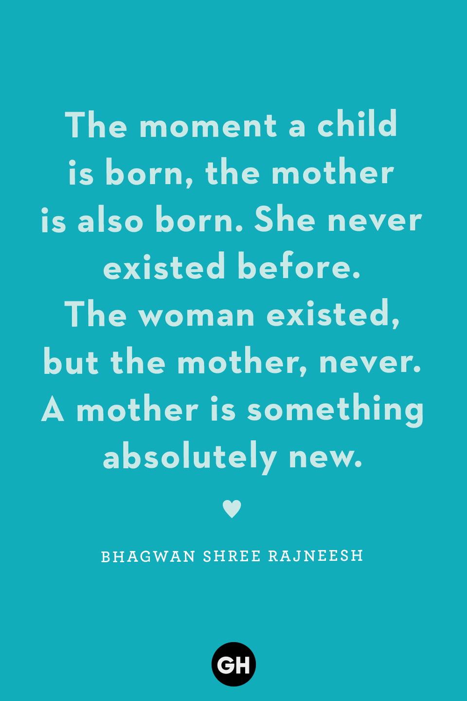 <p>The moment a child is born, the mother is also born. She never existed before. The woman existed, but the mother, never. A mother is something absolutely new.</p>