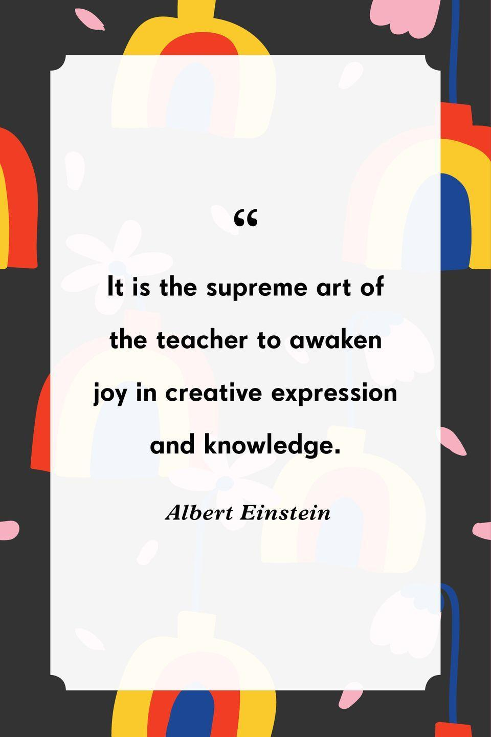 """<p>""""It is the supreme art of the teacher to awaken joy in creative expression and knowledge.""""</p>"""