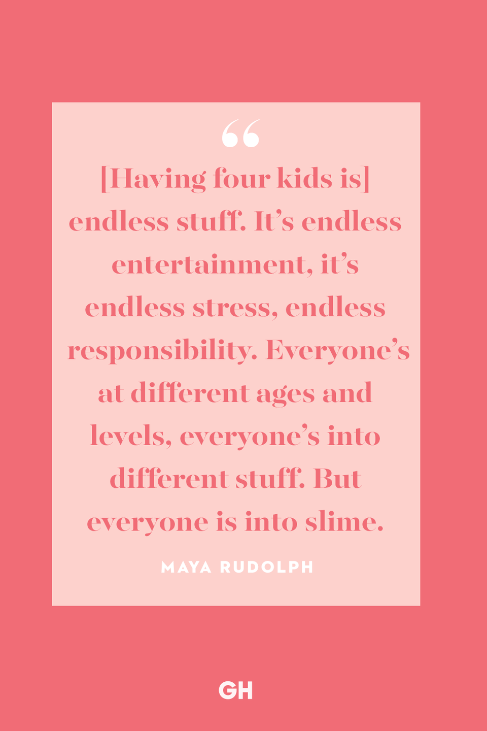 <p>[Having four kids is] endless stuff. It's endless entertainment, it's endless stress, endless responsibility. Everyone's at different ages and levels, everyone's into different stuff. But everyone is into slime. </p>