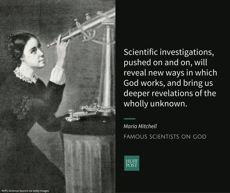 "Maria Mitchell was <a href=""http://www.biography.com/people/maria-mitchell-9410353"" rel=""nofollow noopener"" target=""_blank"" data-ylk=""slk:America's first&nbsp;female&nbsp;astronomer"" class=""link rapid-noclick-resp"">America's first&nbsp;female&nbsp;astronomer</a>&nbsp;and the first woman to be named to the American Academy of Arts and Sciences. She was born into a Quaker family, but began to <a href=""http://uudb.org/articles/mariamitchell.html"" rel=""nofollow noopener"" target=""_blank"" data-ylk=""slk:question"" class=""link rapid-noclick-resp"">question</a> her denomination's teachings in her twenties. She was eventually <a href=""http://uudb.org/articles/mariamitchell.html"" rel=""nofollow noopener"" target=""_blank"" data-ylk=""slk:disowned"" class=""link rapid-noclick-resp"">disowned</a> from membership and for the rest of her life, didn't put much importance on&nbsp;church doctrines or attendance. Instead, she was a religious <a href=""http://uudb.org/articles/mariamitchell.html"" rel=""nofollow noopener"" target=""_blank"" data-ylk=""slk:seeker"" class=""link rapid-noclick-resp"">seeker</a> who pursued a simpler sort of faith.&nbsp;<br><br>After hearing a minister preach about the dangers of science, Mitchell <a href=""http://uudb.org/articles/mariamitchell.html"" rel=""nofollow noopener"" target=""_blank"" data-ylk=""slk:wrote"" class=""link rapid-noclick-resp"">wrote</a>:&nbsp;<br><br><i>""Scientific investigations, pushed on and on, will reveal new ways in which God works, and bring us deeper revelations of the wholly unknown.""</i>"