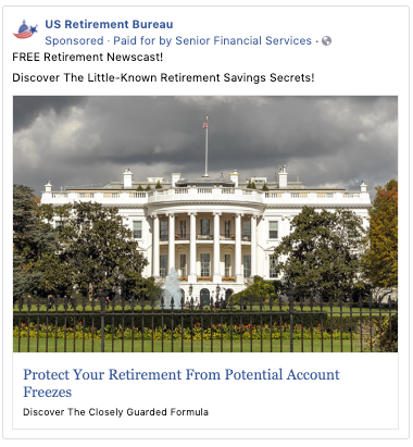 """A Facebook ad from the """"US Retirement Bureau"""" Facebook page that says """"FREE Retirement Newscast! Discover The Little-Known Retirement Savings Secrets! Protect Your Retirement From Potential Account Freezes Discover The Closely Guarded Formula"""" and has a picture of the White House."""