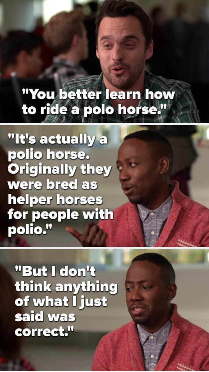 Nick says, You better learn how to ride a polo horse, and Winston says, It's actually a polio horse, originally they were bred as helper horses for people with polio, but I don't think anything of what I just said was correct