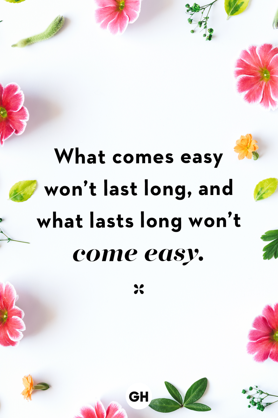 <p>What comes easy won't last long, and what lasts long won't come easy.</p>