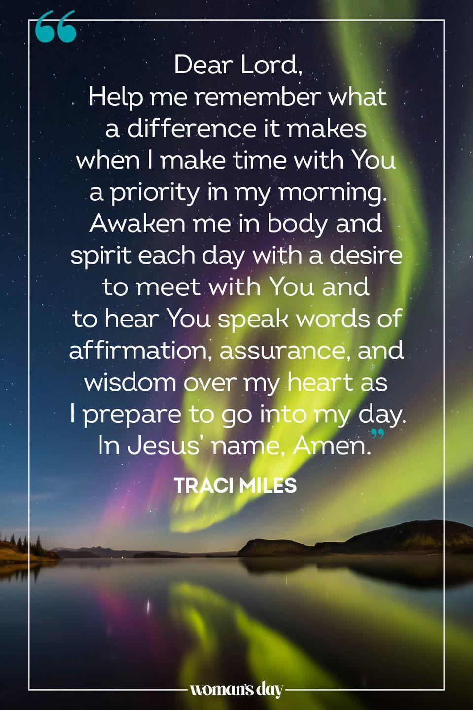 """<p>Dear Lord,</p><p>Help me remember what a difference it makes when I make time with You a priority in my morning. Awaken me in body and spirit each day with a desire to meet with You and to hear You speak words of affirmation, assurance, and wisdom over my heart as I prepare to go into my day. </p><p>In Jesus' name, Amen. </p><p>— <a href=""""https://www.lightbook.org/en/morning-prayer-start-day-god-joy-happiness-music-lyrics.html"""" rel=""""nofollow noopener"""" target=""""_blank"""" data-ylk=""""slk:Traci Miles"""" class=""""link rapid-noclick-resp"""">Traci Miles</a></p>"""