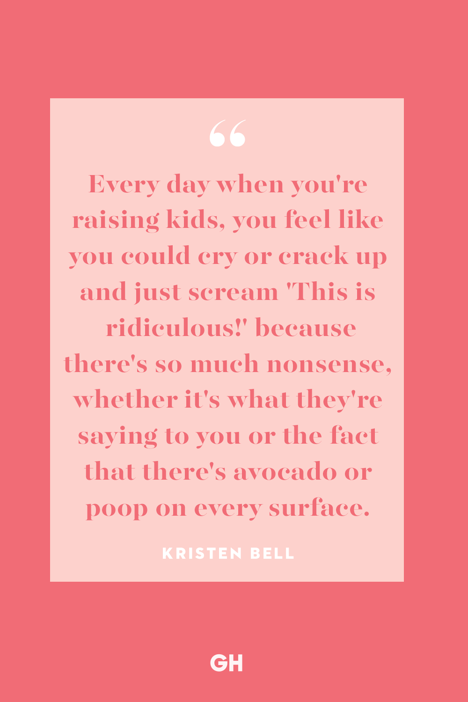 <p>Every day when you're raising kids, you feel like you could cry or crack up and just scream 'This is ridiculous!' because there's so much nonsense, whether it's what they're saying to you or the fact that there's avocado or poop on every surface.</p>