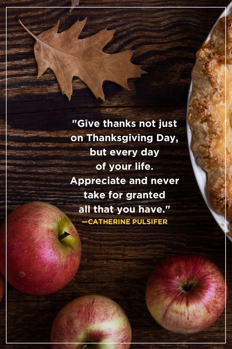 """<p>""""Give thanks not just on Thanksgiving Day, but every day of your life. Appreciate and never take for granted all that you have.""""</p>"""