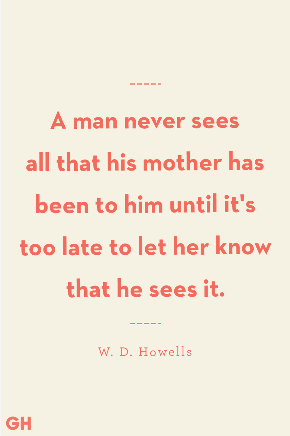 <p>A man never sees all that his mother has been to him until it's too late to let her know that he sees it.</p>