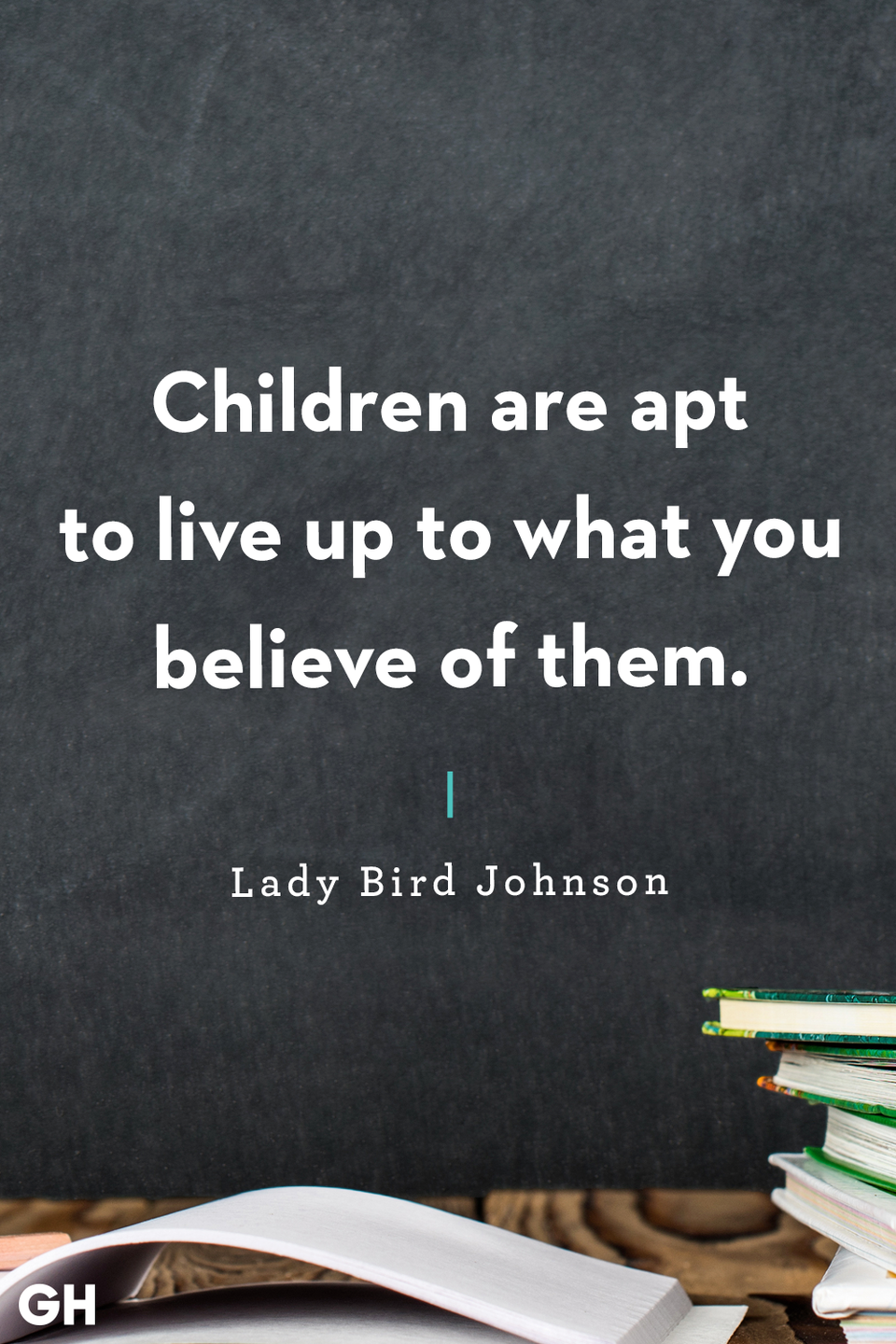 <p>Children are apt to live up to what you believe of them.</p>