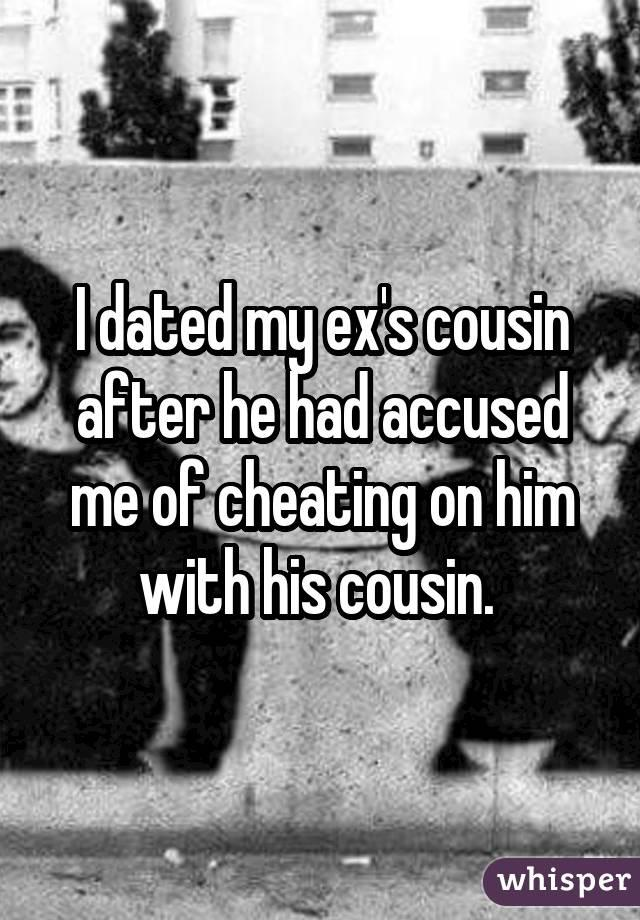I dated my ex's cousin after he had accused me of cheating on him with his cousin.