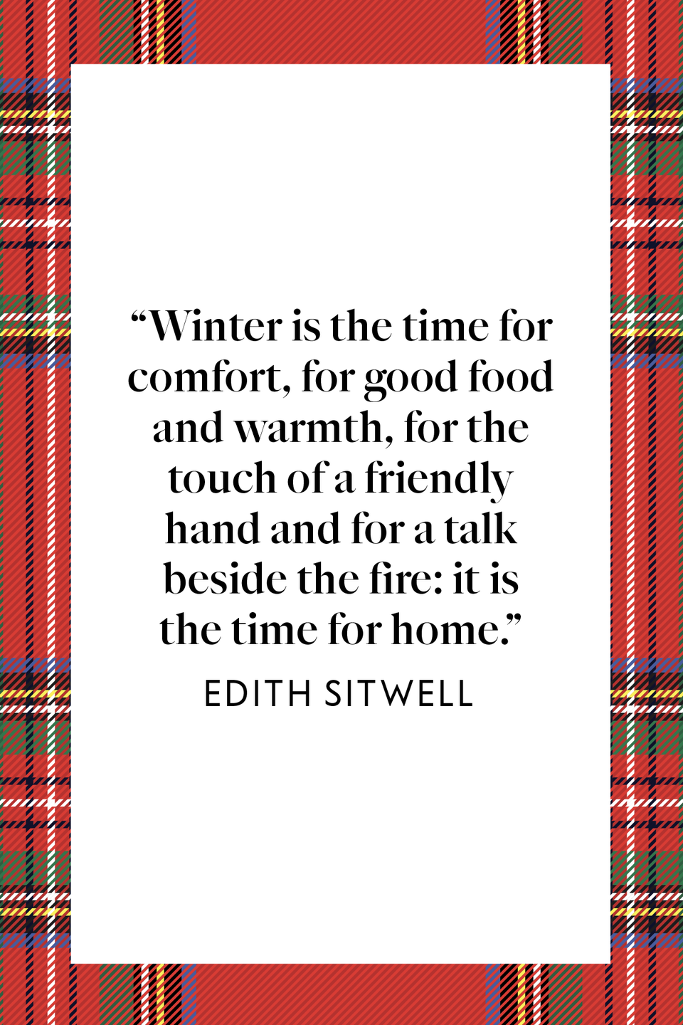"<p>""Winter is the time for comfort, for good food and warmth, for the touch of a friendly hand and for a talk beside the fire: it is the time for home,"" British poet Edith Sitwell wrote in <em><a href=""https://www.amazon.com/Taken-Care-Autobiography-Edith-Sitwell/dp/B0007DLLYO?tag=syn-yahoo-20&ascsubtag=%5Bartid%7C10072.g.34536312%5Bsrc%7Cyahoo-us"" rel=""nofollow noopener"" target=""_blank"" data-ylk=""slk:Taken Care Of: The Autobiography Of Edith Sitwell"" class=""link rapid-noclick-resp"">Taken Care Of: The Autobiography Of Edith Sitwell</a>.</em></p>"