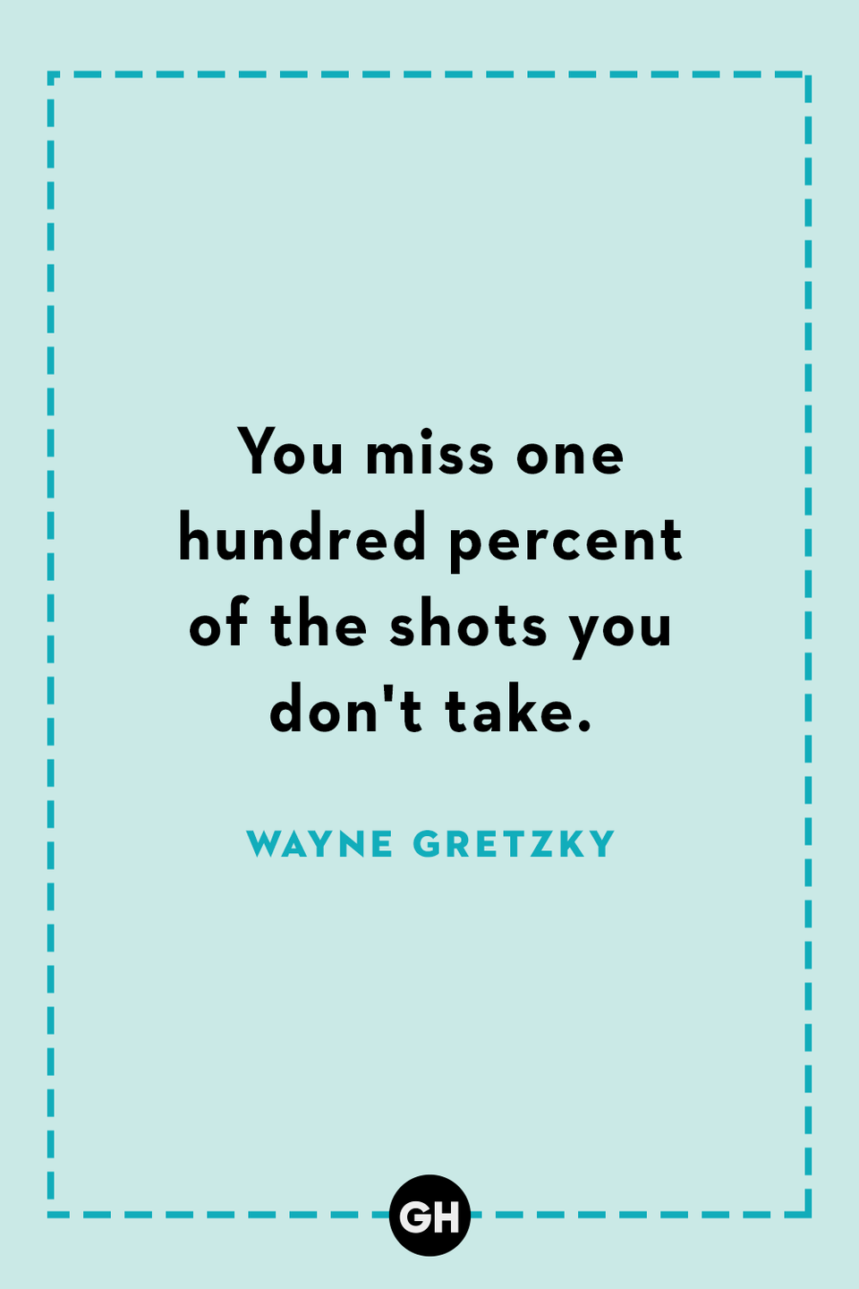 <p>You miss one hundred percent of the shots you don't take.</p>