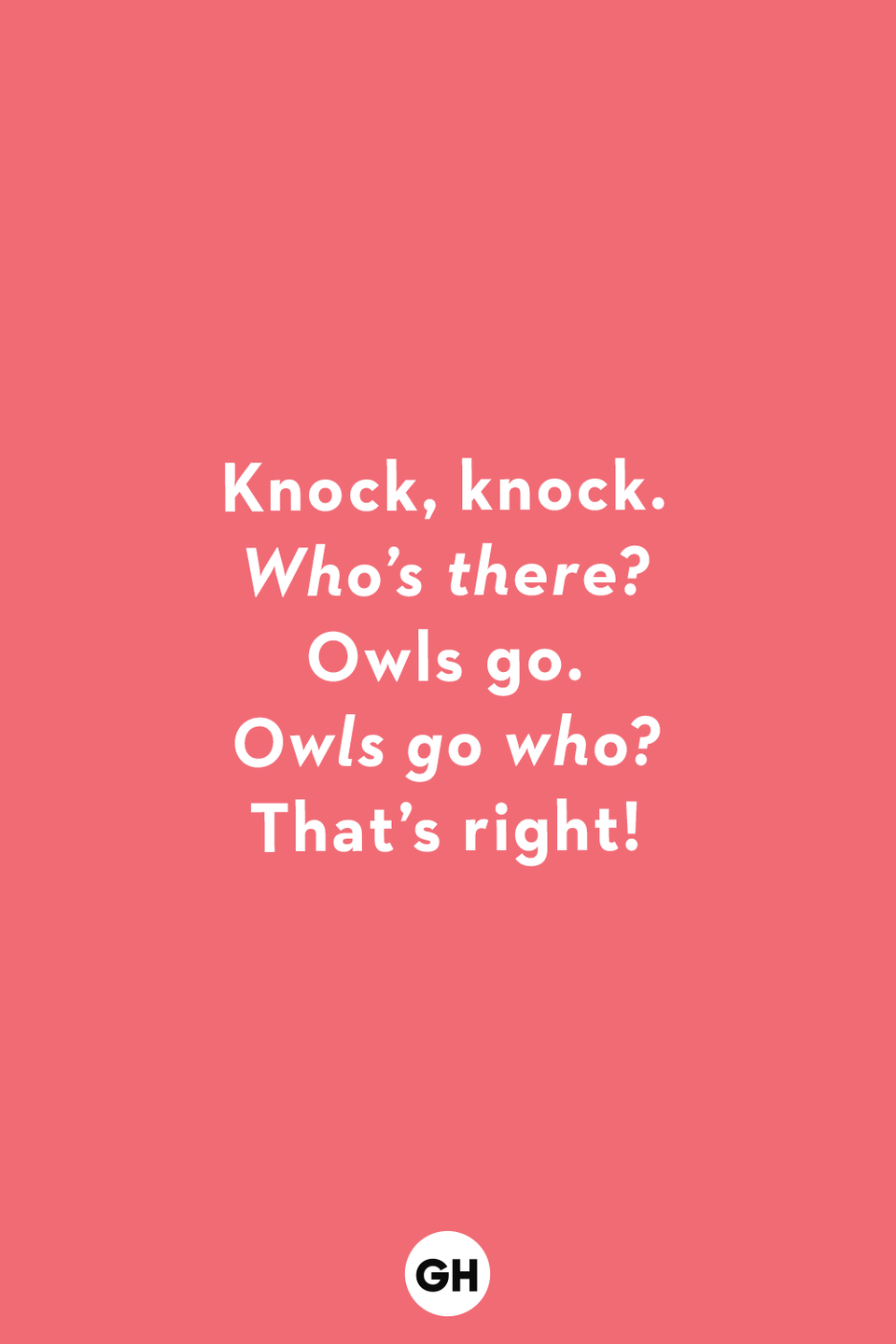 <p><em>Who's there?</em><br></p><p>Owls go.</p><p><em>Owls go who?</em></p><p>That's right!</p>