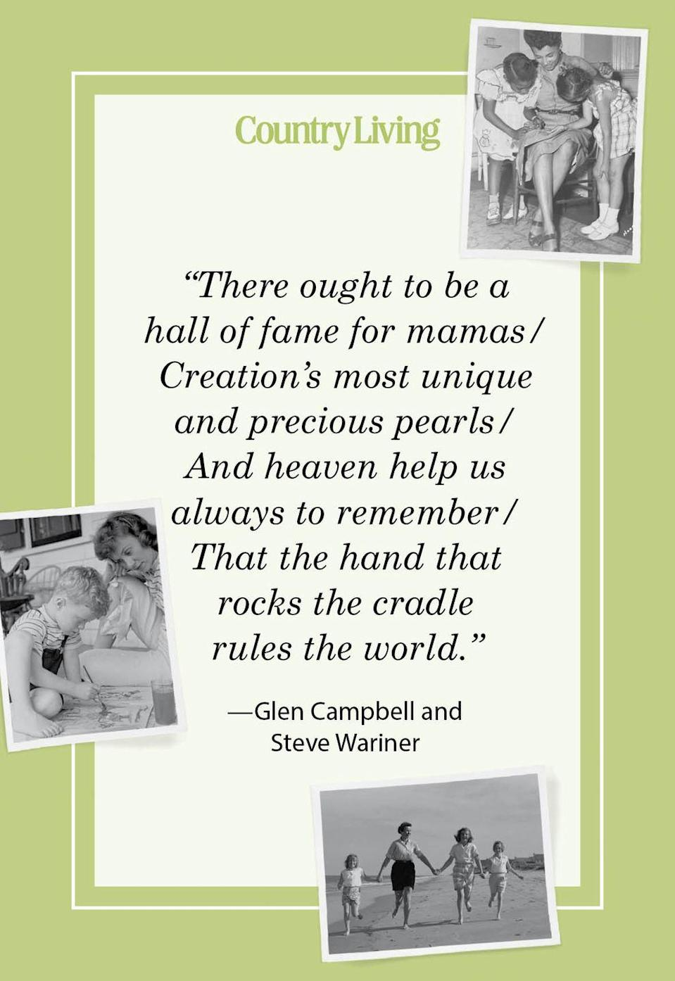 "<p>""There ought to be a hall of fame for mamas/<br>Creation's most unique and precious pearls/<br>And heaven help us always to remember/<br>That the hand that rocks the cradle rules the world.""</p>"
