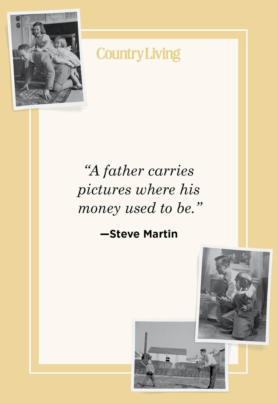 """<p>""""A father carries pictures where his money used to be.""""</p>"""