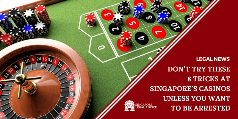 Don't Try These 8 Tricks at Singapore's Casinos Unless You Want to Be Arrested