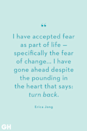 <p>I have accepted fear as part of life — specifically the fear of change... I have gone ahead despite the pounding in the heart that says: turn back.</p>