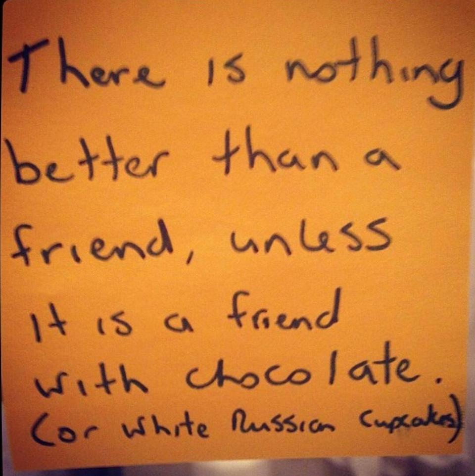 """A post-it note that reads, """"There is nothing better than a friend, unless it is a friend with chocolate. (Or white Russian cupcakes.)"""""""
