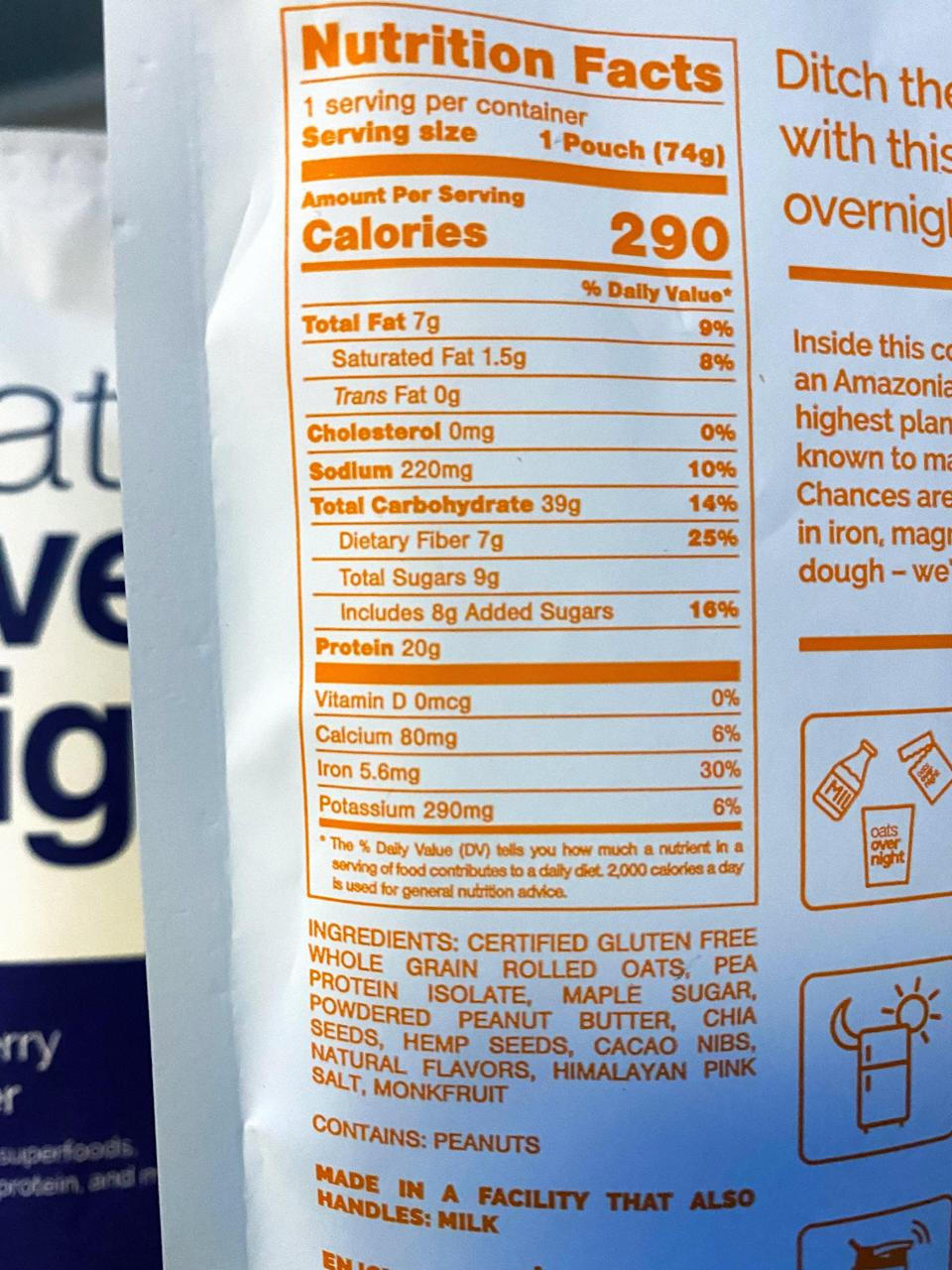 <p>Here's the back of the packet of Peanut Butter Cookie Dough Cacao Crunch. One serving (one packet) is 290 calories, has seven grams of fat, 39 grams of carbs, seven grams of fiber, has eight grams of added sugar, and offers 20 grams of plant-based protein. </p> <p>The ingredients are: gluten-free rolled oats, pea protein isolate, maple sugar, powdered peanut butter, chia seeds, hemp seeds, cacao nibs, natural flavors, Himalayan pink salt, and monkfruit.</p>